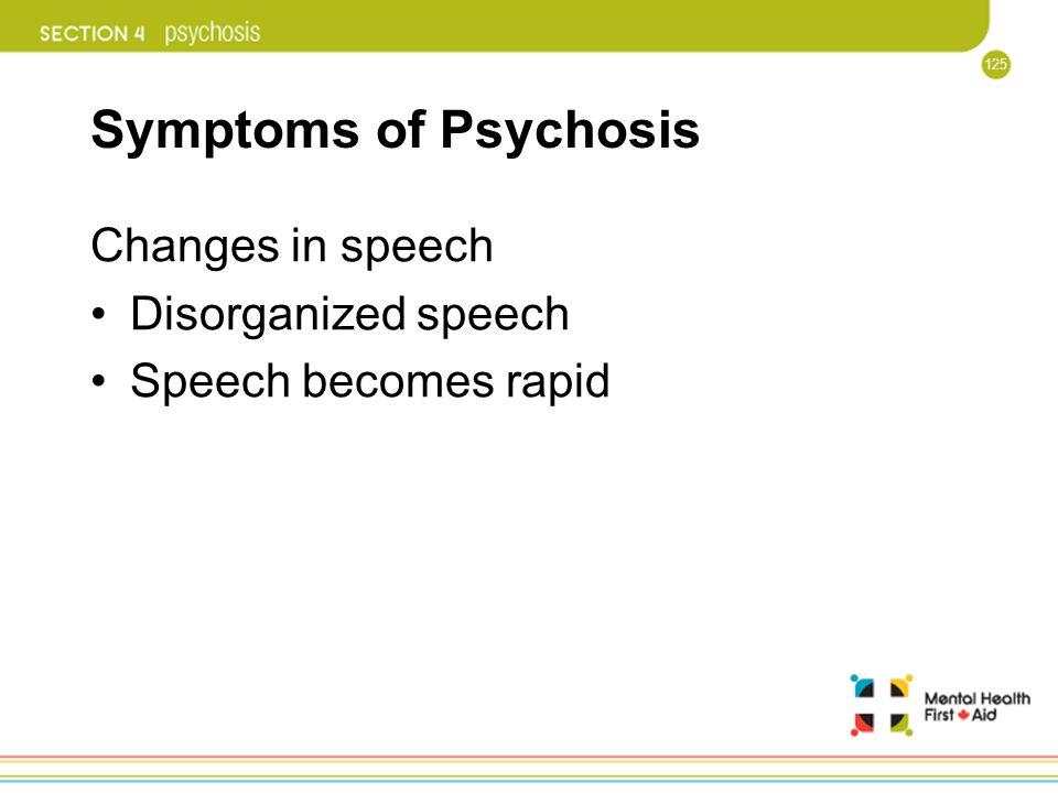 125 Symptoms of Psychosis Changes in speech Disorganized speech Speech becomes rapid