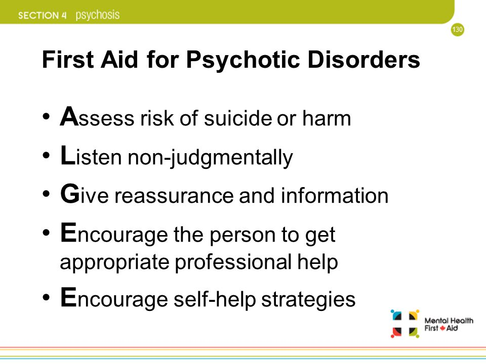130 First Aid for Psychotic Disorders A ssess risk of suicide or harm L isten non-judgmentally G ive reassurance and information E ncourage the person