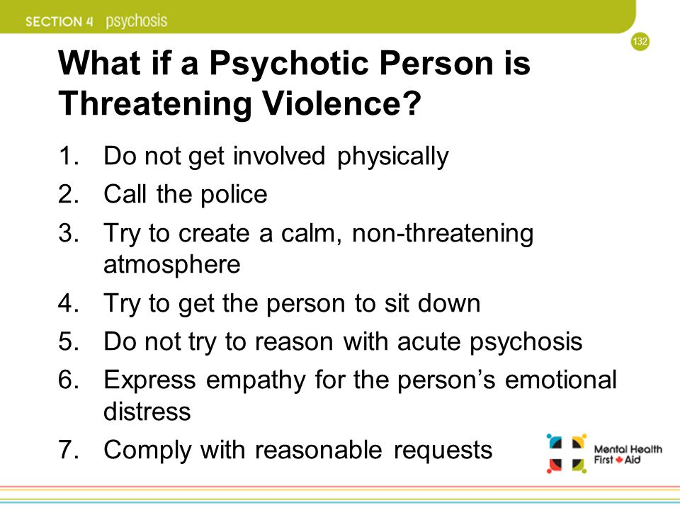 132 What if a Psychotic Person is Threatening Violence? 1.Do not get involved physically 2.Call the police 3.Try to create a calm, non-threatening atm
