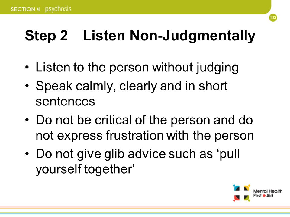 133 Step 2 Listen Non-Judgmentally Listen to the person without judging Speak calmly, clearly and in short sentences Do not be critical of the person