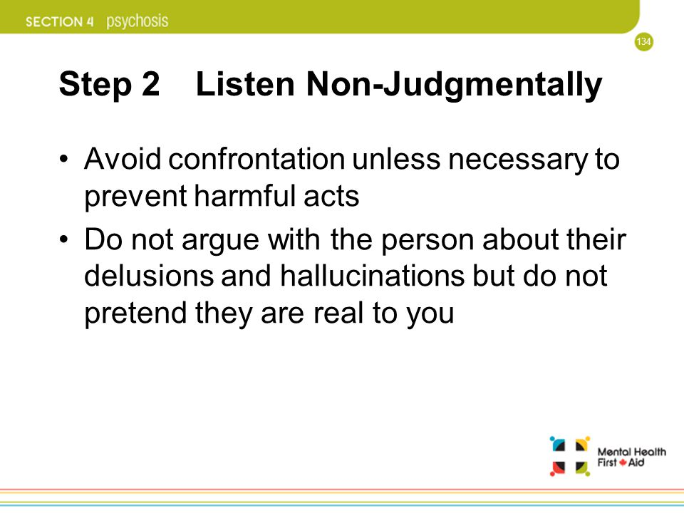 134 Step 2 Listen Non-Judgmentally Avoid confrontation unless necessary to prevent harmful acts Do not argue with the person about their delusions and