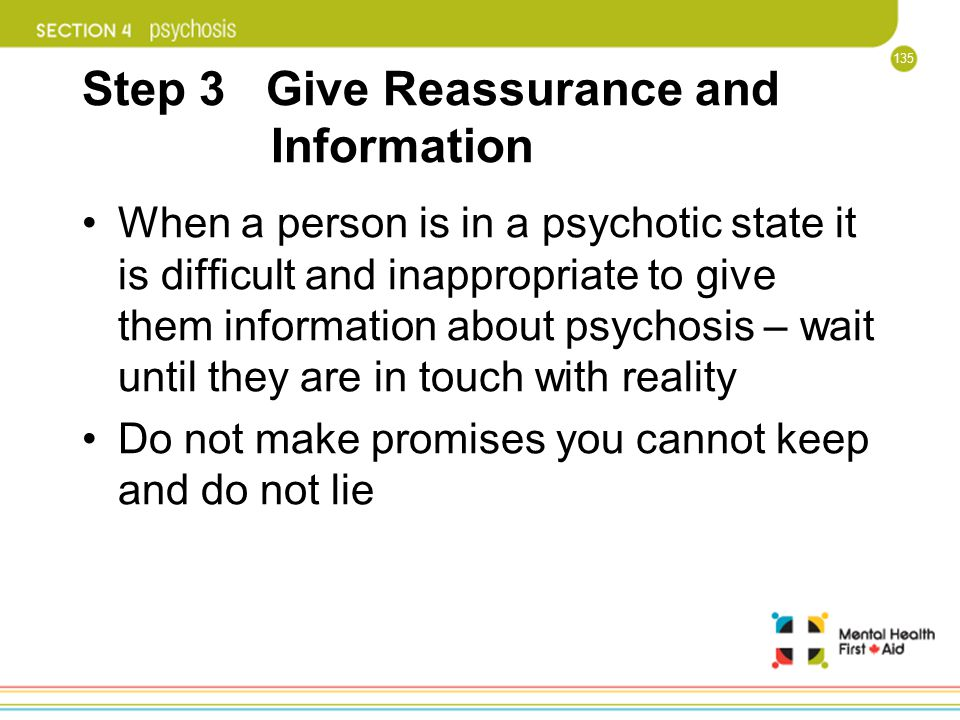 135 Step 3 Give Reassurance and Information When a person is in a psychotic state it is difficult and inappropriate to give them information about psy