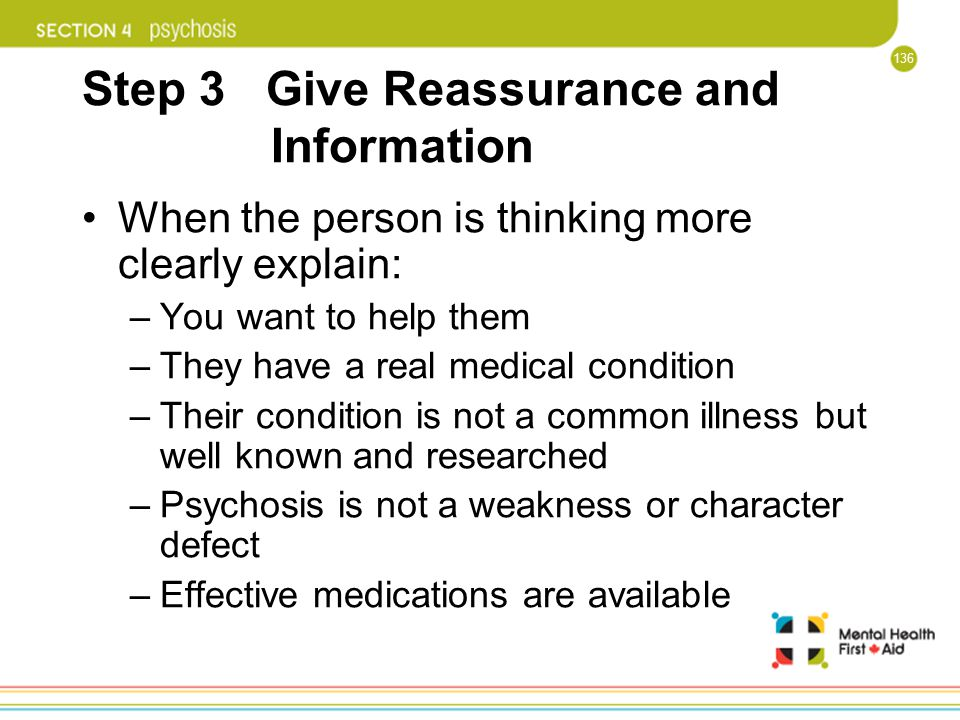 136 Step 3 Give Reassurance and Information When the person is thinking more clearly explain: –You want to help them –They have a real medical conditi