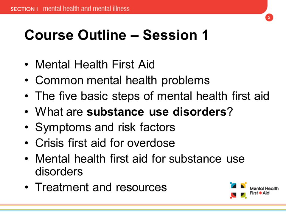 2 Course Outline – Session 1 Mental Health First Aid Common mental health problems The five basic steps of mental health first aid What are substance
