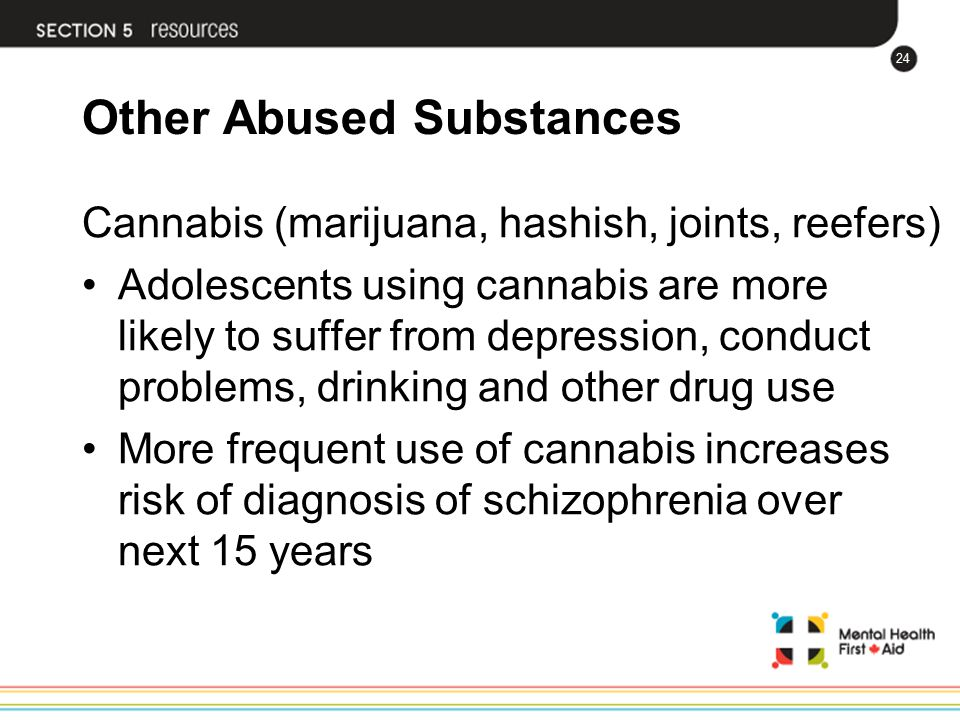 24 Other Abused Substances Cannabis (marijuana, hashish, joints, reefers) Adolescents using cannabis are more likely to suffer from depression, conduc