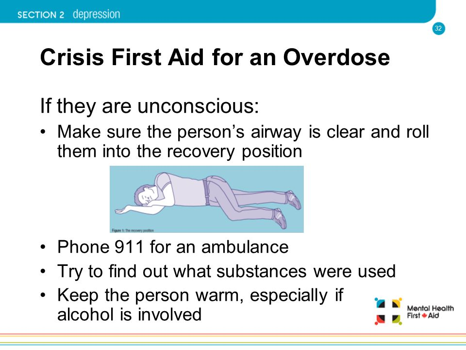32 Crisis First Aid for an Overdose If they are unconscious: Make sure the person's airway is clear and roll them into the recovery position Phone 911