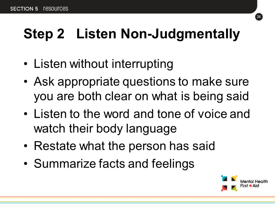 34 Step 2 Listen Non-Judgmentally Listen without interrupting Ask appropriate questions to make sure you are both clear on what is being said Listen t