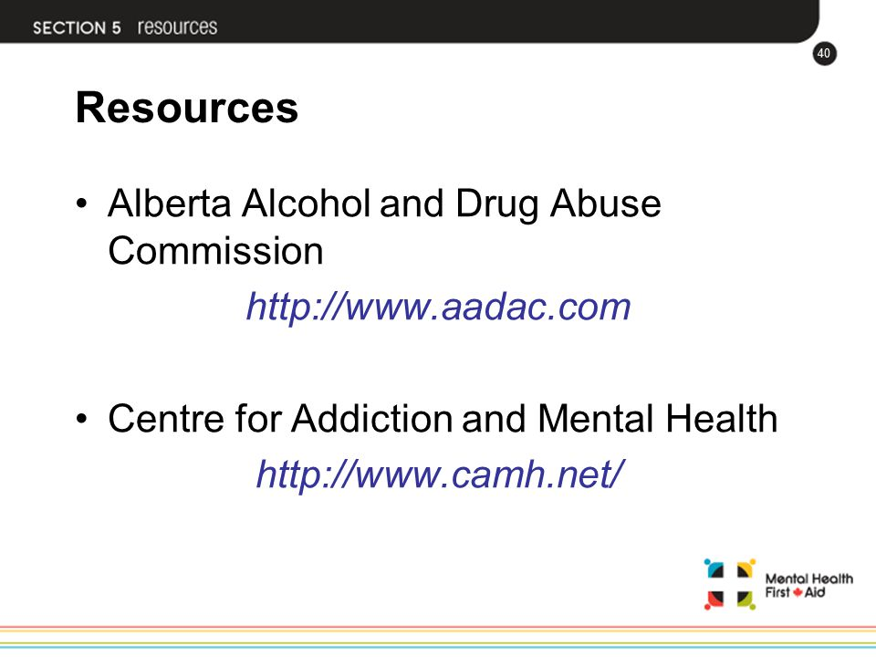 40 Resources Alberta Alcohol and Drug Abuse Commission http://www.aadac.com Centre for Addiction and Mental Health http://www.camh.net/