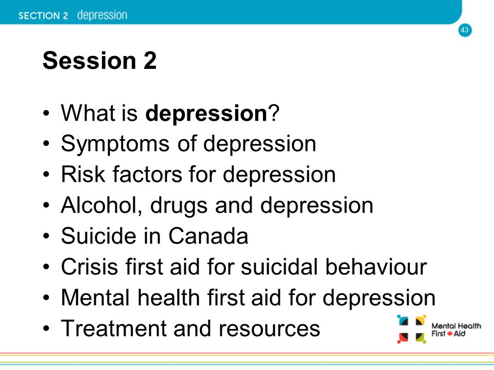 43 Session 2 What is depression? Symptoms of depression Risk factors for depression Alcohol, drugs and depression Suicide in Canada Crisis first aid f