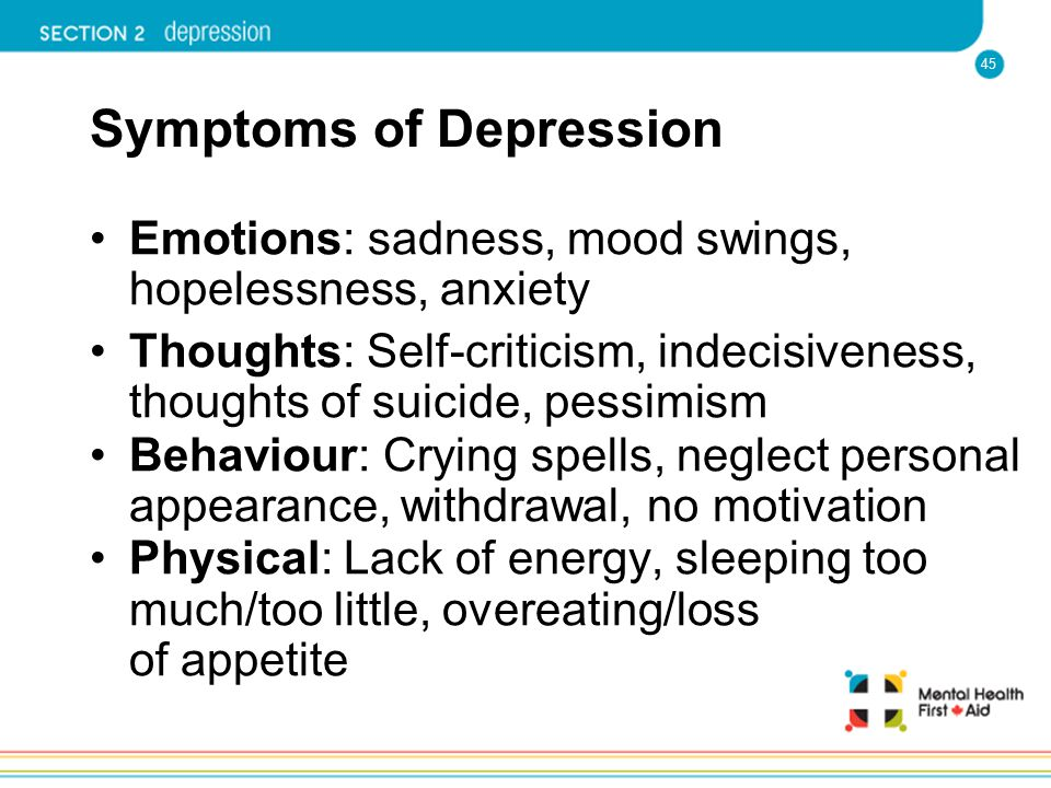 45 Symptoms of Depression Emotions: sadness, mood swings, hopelessness, anxiety Thoughts: Self-criticism, indecisiveness, thoughts of suicide, pessimi