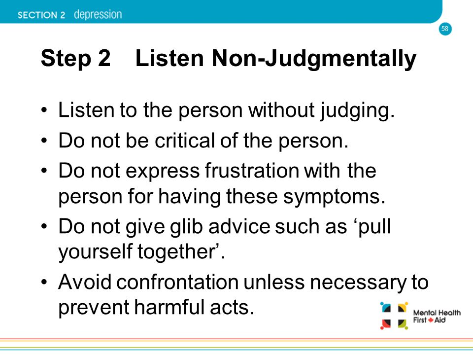 58 Step 2 Listen Non-Judgmentally Listen to the person without judging. Do not be critical of the person. Do not express frustration with the person f