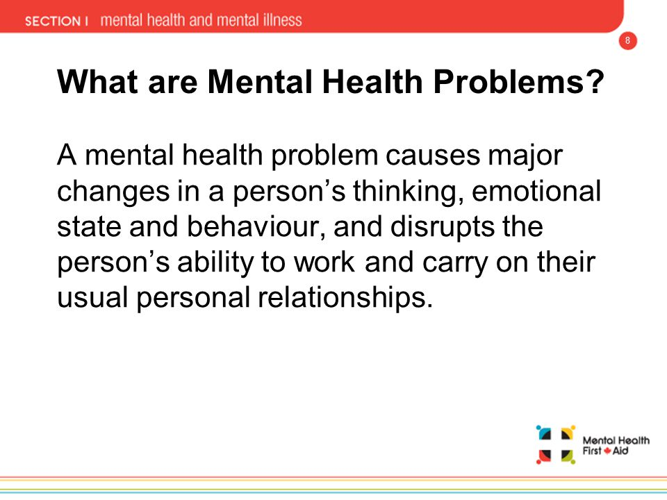8 What are Mental Health Problems? A mental health problem causes major changes in a person's thinking, emotional state and behaviour, and disrupts th