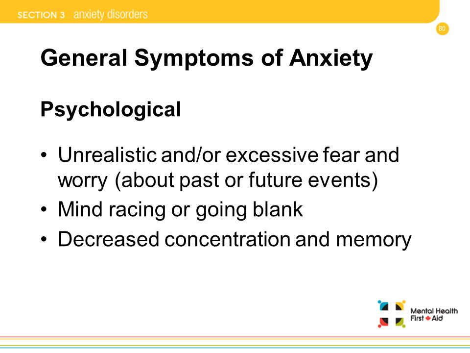 80 General Symptoms of Anxiety Psychological Unrealistic and/or excessive fear and worry (about past or future events) Mind racing or going blank Decr