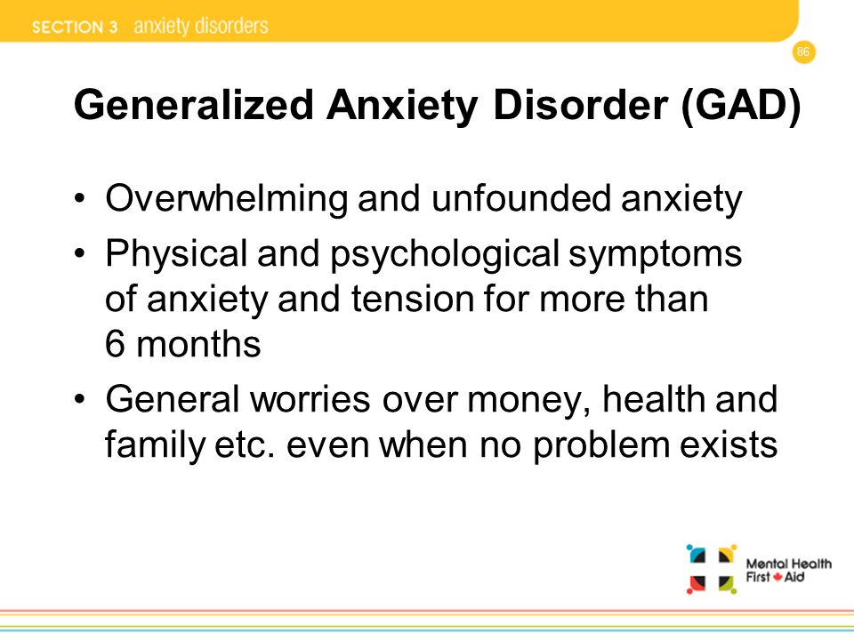 86 Generalized Anxiety Disorder (GAD) Overwhelming and unfounded anxiety Physical and psychological symptoms of anxiety and tension for more than 6 mo