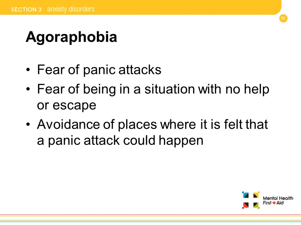 90 Agoraphobia Fear of panic attacks Fear of being in a situation with no help or escape Avoidance of places where it is felt that a panic attack coul