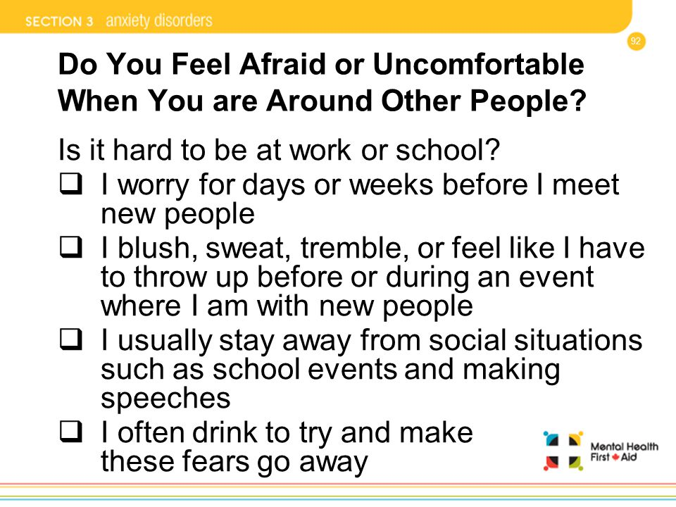 92 Do You Feel Afraid or Uncomfortable When You are Around Other People? Is it hard to be at work or school?  I worry for days or weeks before I meet