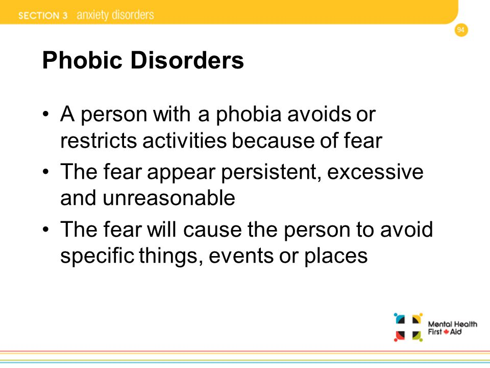94 Phobic Disorders A person with a phobia avoids or restricts activities because of fear The fear appear persistent, excessive and unreasonable The f