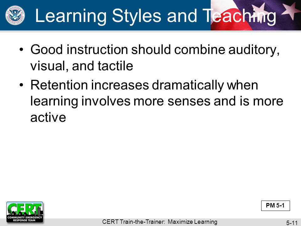 CERT Train-the-Trainer: Maximize Learning 5-11 Good instruction should combine auditory, visual, and tactile Retention increases dramatically when lea