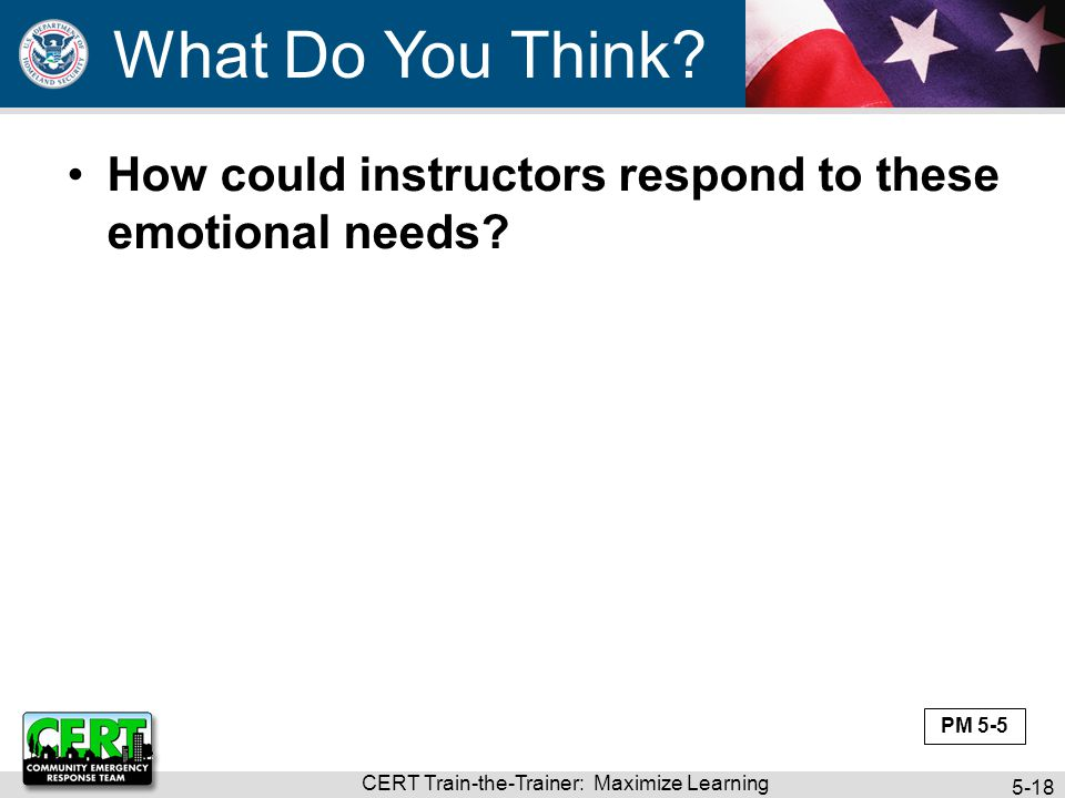 CERT Train-the-Trainer: Maximize Learning 5-18 How could instructors respond to these emotional needs? What Do You Think? PM 5-5