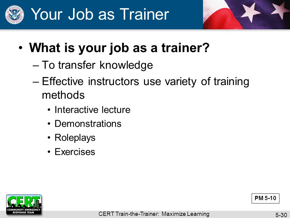 CERT Train-the-Trainer: Maximize Learning 5-30 What is your job as a trainer? –To transfer knowledge –Effective instructors use variety of training me
