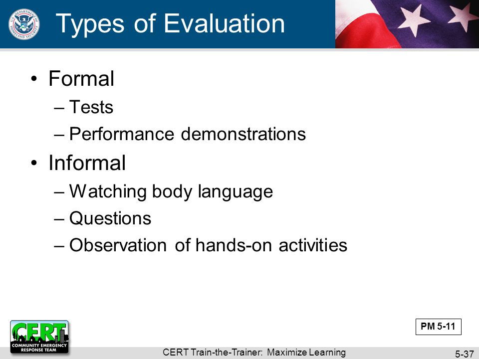 CERT Train-the-Trainer: Maximize Learning 5-37 Types of Evaluation Formal –Tests –Performance demonstrations Informal –Watching body language –Questio