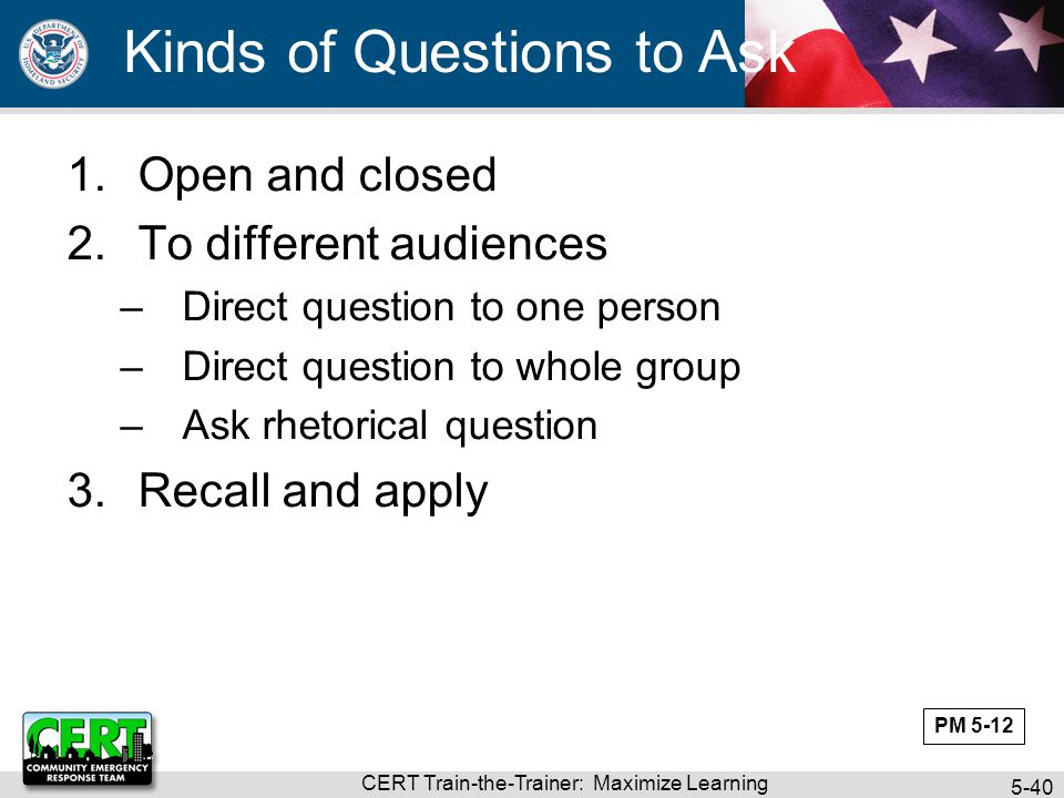 CERT Train-the-Trainer: Maximize Learning 5-40 Kinds of Questions to Ask 1.Open and closed 2.To different audiences –Direct question to one person –Di