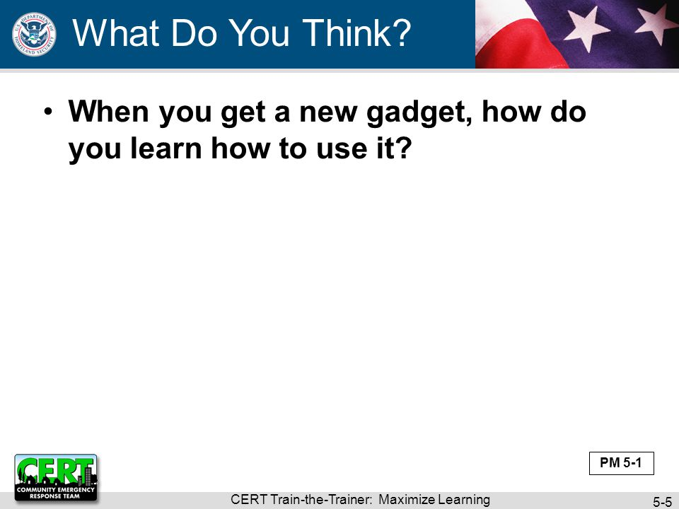 CERT Train-the-Trainer: Maximize Learning 5-5 When you get a new gadget, how do you learn how to use it? What Do You Think? PM 5-1
