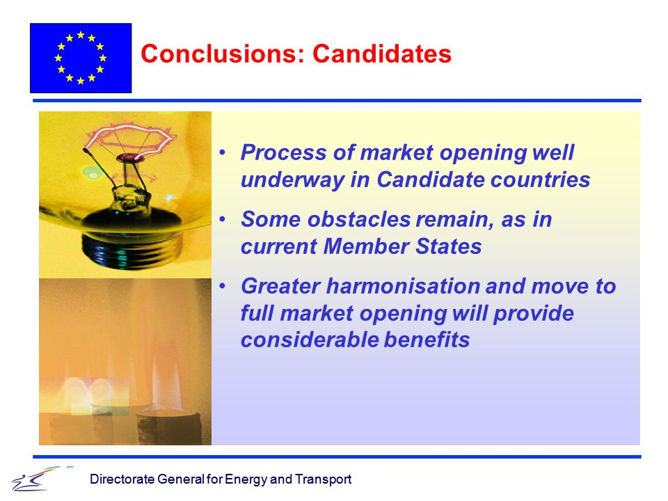 Directorate General for Energy and Transport Process of market opening well underway in Candidate countries Some obstacles remain, as in current Member States Greater harmonisation and move to full market opening will provide considerable benefits Directorate General for Energy and Transport Conclusions: Candidates