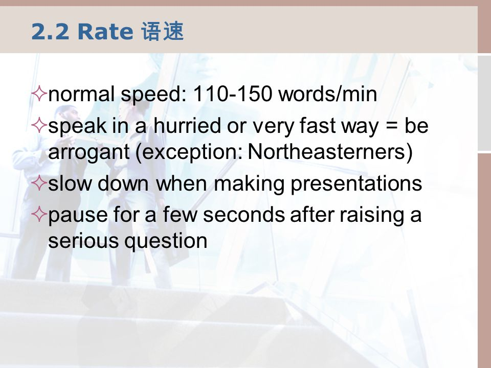 2.2 Rate 语速  normal speed: 110-150 words/min  speak in a hurried or very fast way = be arrogant (exception: Northeasterners)  slow down when making presentations  pause for a few seconds after raising a serious question