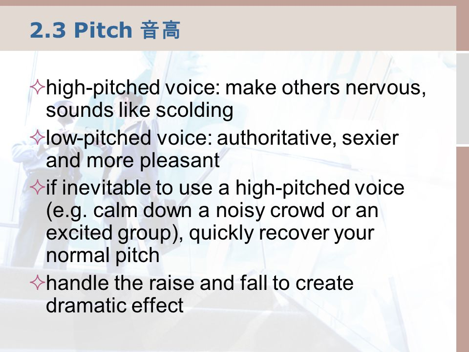 2.3 Pitch 音高  high-pitched voice: make others nervous, sounds like scolding  low-pitched voice: authoritative, sexier and more pleasant  if inevitable to use a high-pitched voice (e.g.