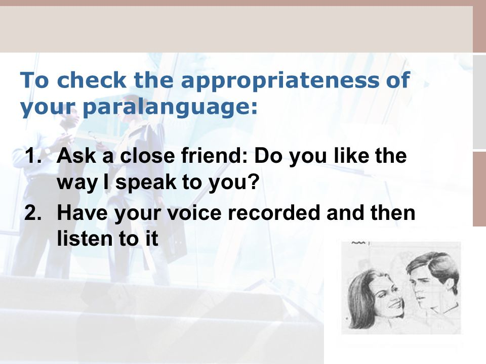 To check the appropriateness of your paralanguage: 1.Ask a close friend: Do you like the way I speak to you.