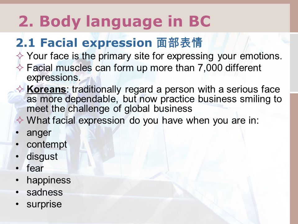 2. Body language in BC 2.1 Facial expression 面部表情  Your face is the primary site for expressing your emotions.  Facial muscles can form up more than