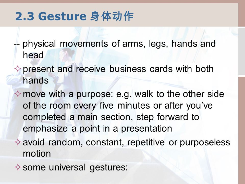 2.3 Gesture 身体动作 -- physical movements of arms, legs, hands and head  present and receive business cards with both hands  move with a purpose: e.g.