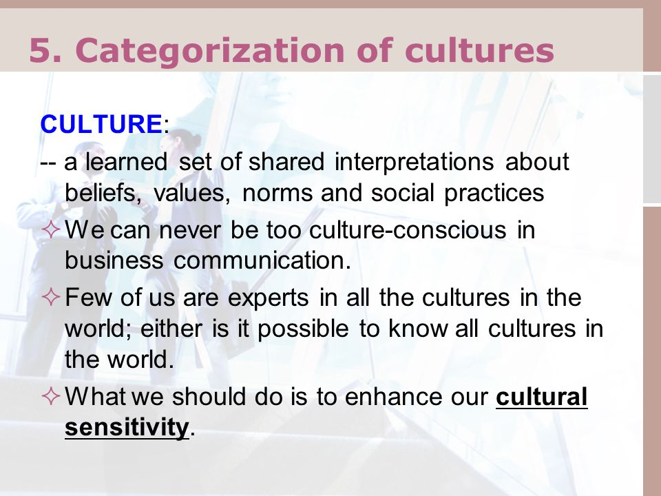 5. Categorization of cultures CULTURE: -- a learned set of shared interpretations about beliefs, values, norms and social practices  We can never be