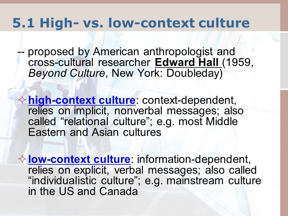 5.1 High- vs. low-context culture -- proposed by American anthropologist and cross-cultural researcher Edward Hall (1959, Beyond Culture, New York: Do