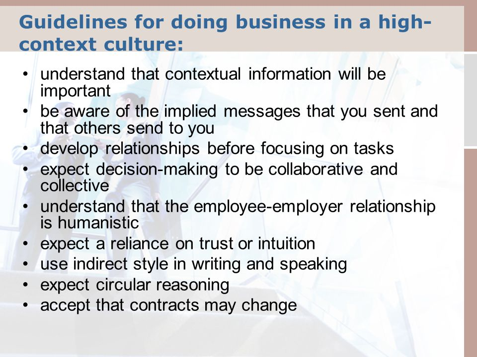 Guidelines for doing business in a high- context culture: understand that contextual information will be important be aware of the implied messages that you sent and that others send to you develop relationships before focusing on tasks expect decision-making to be collaborative and collective understand that the employee-employer relationship is humanistic expect a reliance on trust or intuition use indirect style in writing and speaking expect circular reasoning accept that contracts may change