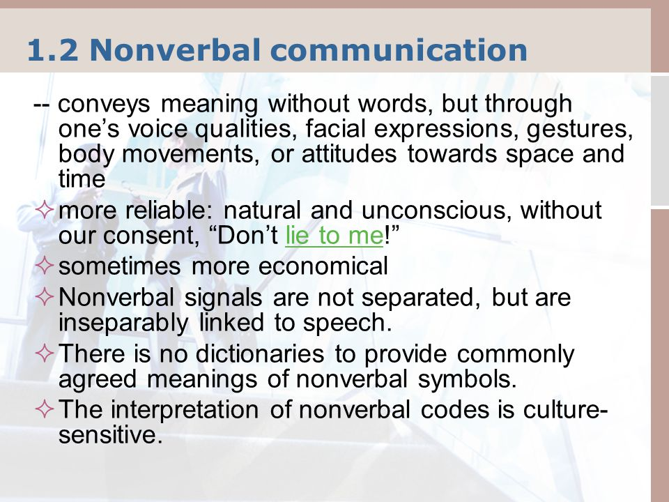 1.2 Nonverbal communication -- conveys meaning without words, but through one's voice qualities, facial expressions, gestures, body movements, or attitudes towards space and time  more reliable: natural and unconscious, without our consent, Don't lie to me! lie to me  sometimes more economical  Nonverbal signals are not separated, but are inseparably linked to speech.