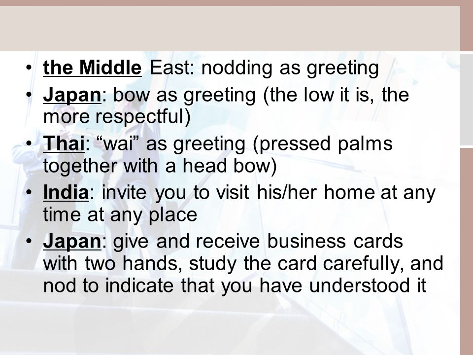 the Middle East: nodding as greeting Japan: bow as greeting (the low it is, the more respectful) Thai: wai as greeting (pressed palms together with a head bow) India: invite you to visit his/her home at any time at any place Japan: give and receive business cards with two hands, study the card carefully, and nod to indicate that you have understood it