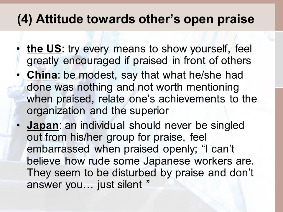(4) Attitude towards other's open praise the US: try every means to show yourself, feel greatly encouraged if praised in front of others China: be modest, say that what he/she had done was nothing and not worth mentioning when praised, relate one's achievements to the organization and the superior Japan: an individual should never be singled out from his/her group for praise, feel embarrassed when praised openly; I can't believe how rude some Japanese workers are.
