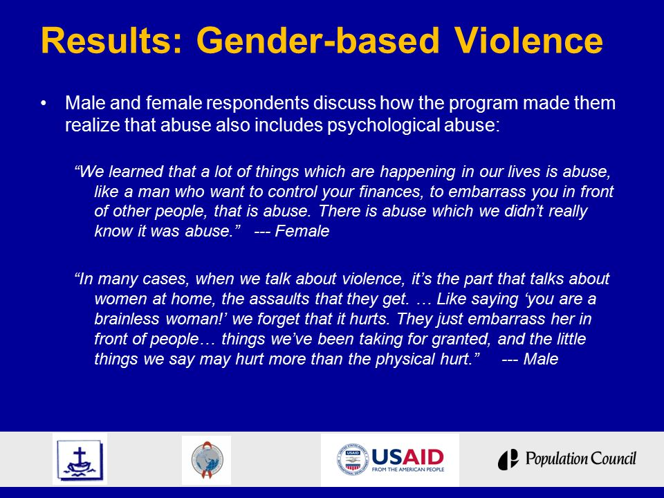 Results: Gender-based Violence Male and female respondents discuss how the program made them realize that abuse also includes psychological abuse: We learned that a lot of things which are happening in our lives is abuse, like a man who want to control your finances, to embarrass you in front of other people, that is abuse.