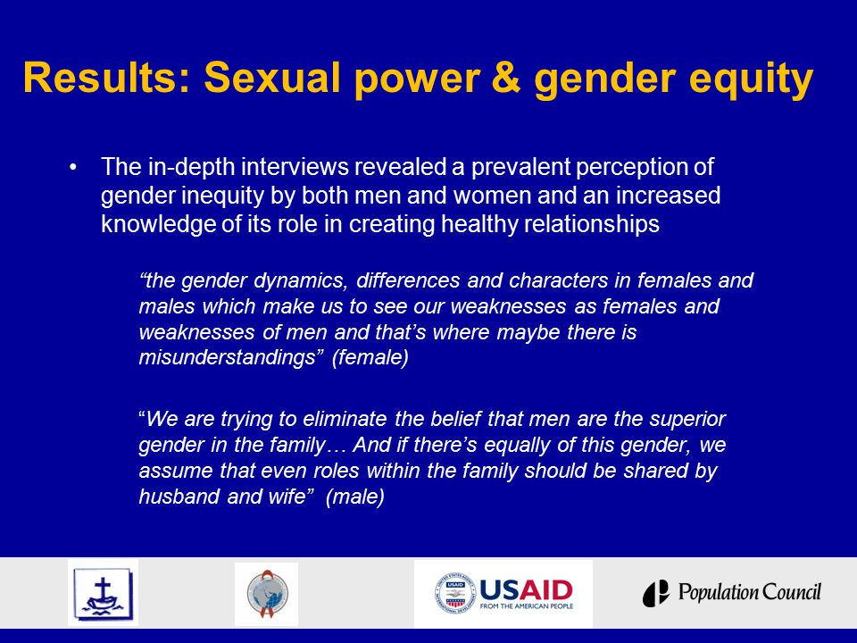 Results: Sexual power & gender equity The in-depth interviews revealed a prevalent perception of gender inequity by both men and women and an increased knowledge of its role in creating healthy relationships the gender dynamics, differences and characters in females and males which make us to see our weaknesses as females and weaknesses of men and that's where maybe there is misunderstandings (female) We are trying to eliminate the belief that men are the superior gender in the family… And if there's equally of this gender, we assume that even roles within the family should be shared by husband and wife (male)