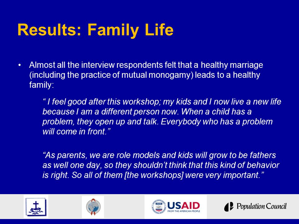 Results: Family Life Almost all the interview respondents felt that a healthy marriage (including the practice of mutual monogamy) leads to a healthy family: I feel good after this workshop; my kids and I now live a new life because I am a different person now.