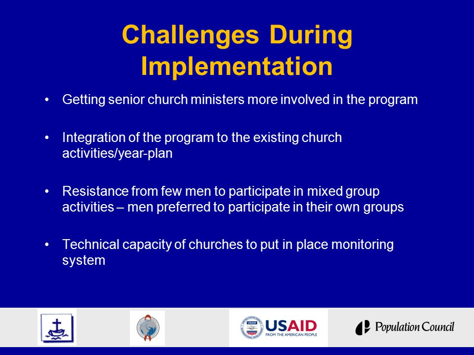 Challenges During Implementation Getting senior church ministers more involved in the program Integration of the program to the existing church activities/year-plan Resistance from few men to participate in mixed group activities – men preferred to participate in their own groups Technical capacity of churches to put in place monitoring system