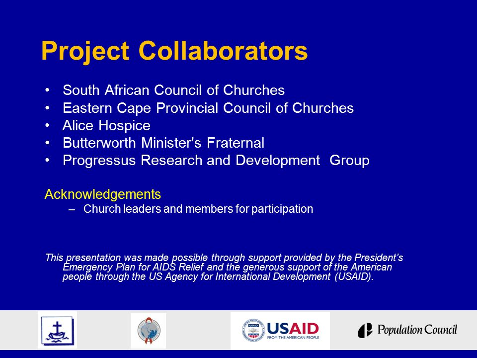 Project Collaborators South African Council of Churches Eastern Cape Provincial Council of Churches Alice Hospice Butterworth Minister s Fraternal Progressus Research and Development Group Acknowledgements –Church leaders and members for participation This presentation was made possible through support provided by the President's Emergency Plan for AIDS Relief and the generous support of the American people through the US Agency for International Development (USAID).