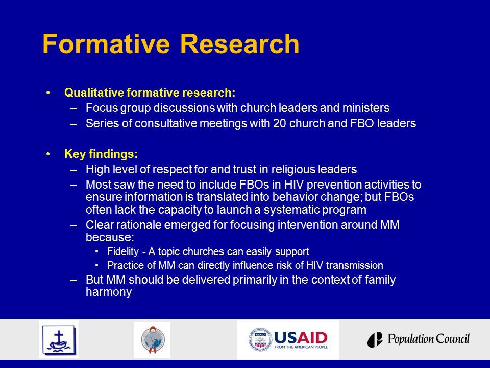 Formative Research Qualitative formative research: –Focus group discussions with church leaders and ministers –Series of consultative meetings with 20 church and FBO leaders Key findings: –High level of respect for and trust in religious leaders –Most saw the need to include FBOs in HIV prevention activities to ensure information is translated into behavior change; but FBOs often lack the capacity to launch a systematic program –Clear rationale emerged for focusing intervention around MM because: Fidelity - A topic churches can easily support Practice of MM can directly influence risk of HIV transmission –But MM should be delivered primarily in the context of family harmony