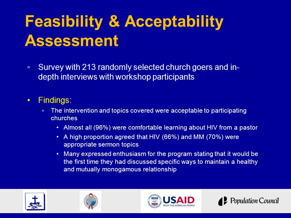 Feasibility & Acceptability Assessment ▫ Survey with 213 randomly selected church goers and in- depth interviews with workshop participants Findings: ▫ The intervention and topics covered were acceptable to participating churches Almost all (96%) were comfortable learning about HIV from a pastor A high proportion agreed that HIV (66%) and MM (70%) were appropriate sermon topics Many expressed enthusiasm for the program stating that it would be the first time they had discussed specific ways to maintain a healthy and mutually monogamous relationship