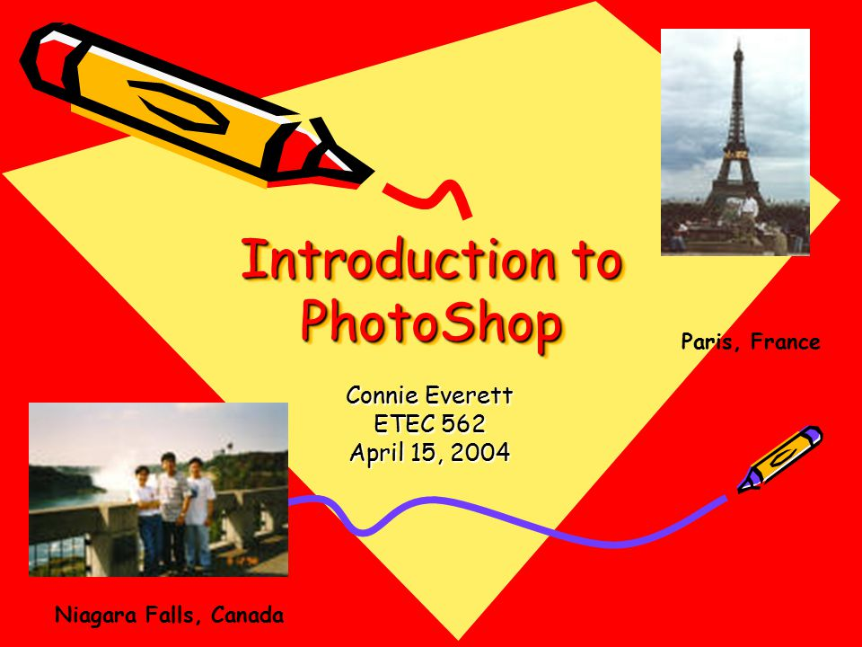 Introduction to PhotoShop Connie Everett ETEC 562 April 15, 2004 Paris, France Niagara Falls, Canada