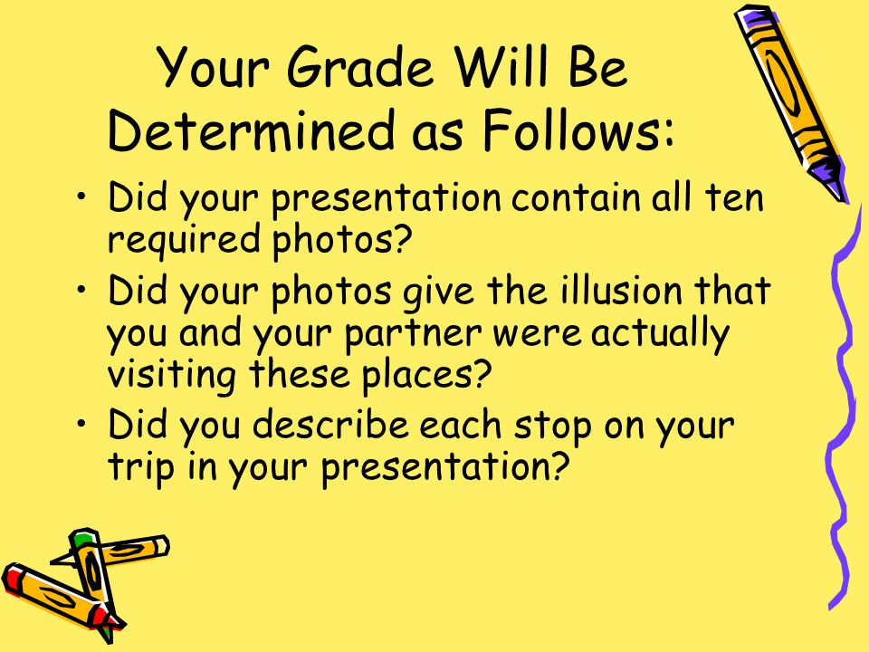 Your Grade Will Be Determined as Follows: Did your presentation contain all ten required photos.