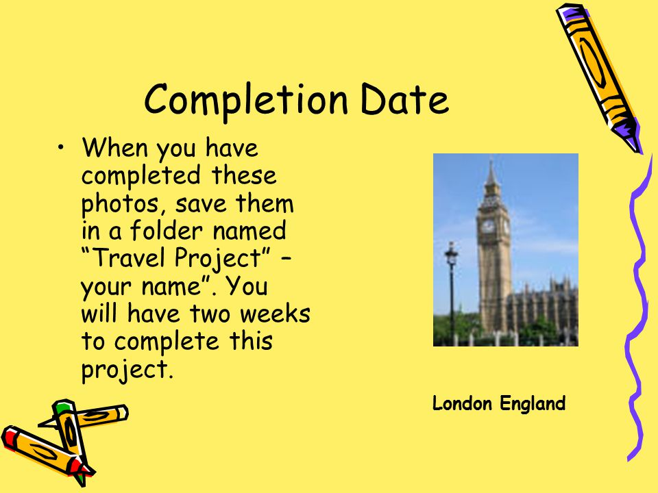 Completion Date When you have completed these photos, save them in a folder named Travel Project – your name .