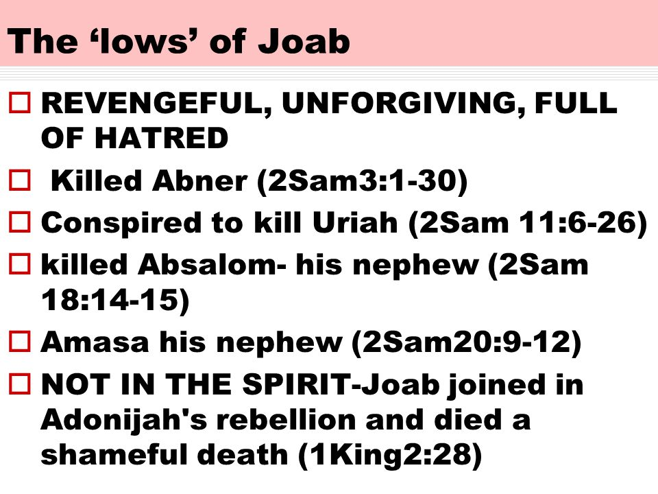 The 'lows' of Joab  REVENGEFUL, UNFORGIVING, FULL OF HATRED  Killed Abner (2Sam3:1-30)  Conspired to kill Uriah (2Sam 11:6-26)  killed Absalom- his nephew (2Sam 18:14-15)  Amasa his nephew (2Sam20:9-12)  NOT IN THE SPIRIT-Joab joined in Adonijah s rebellion and died a shameful death (1King2:28)